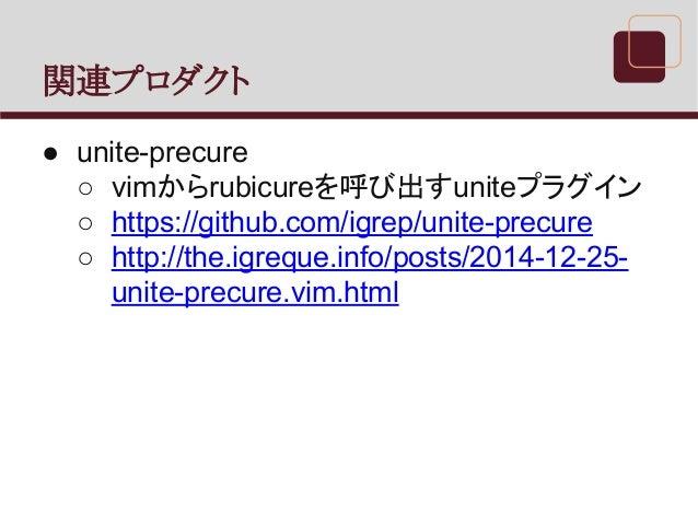 関連プロダクト ● unite-precure ○ vimからrubicureを呼び出すuniteプラグイン ○ https://github.com/igrep/unite-precure ○ http://the.igreque.info/...