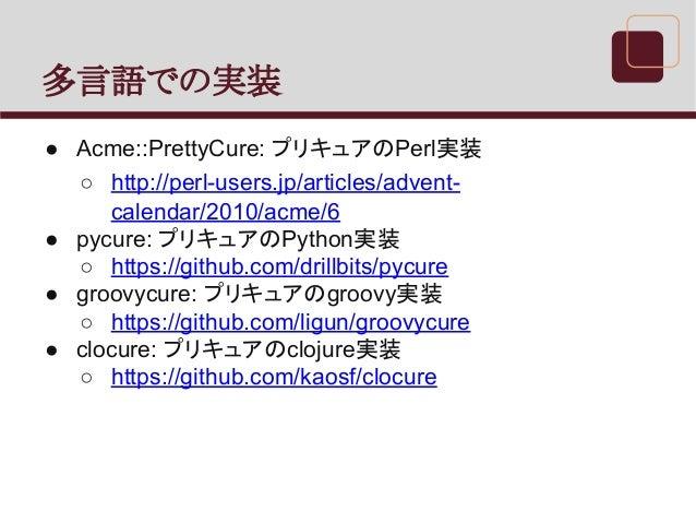 多言語での実装 ● Acme::PrettyCure: プリキュアのPerl実装 ○ http://perl-users.jp/articles/advent- calendar/2010/acme/6 ● pycure: プリキュアのPyth...