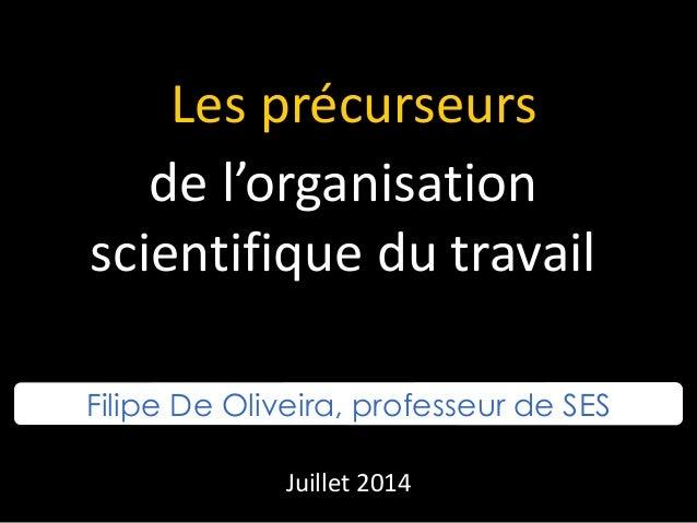 Les précurseurs de l'organisation scientifique du travail Filipe De Oliveira, professeur de SES Juillet 2014