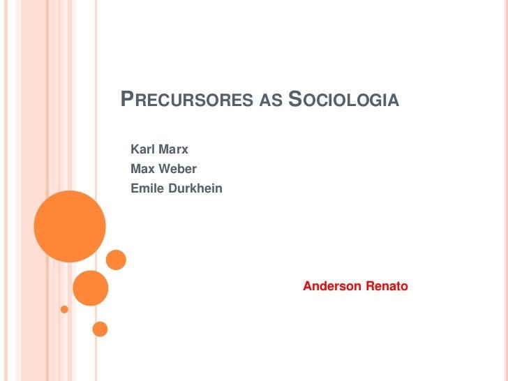 Precursores as Sociologia<br />Karl Marx <br />Max Weber<br />Emile Durkhein<br />Anderson Renato<br />