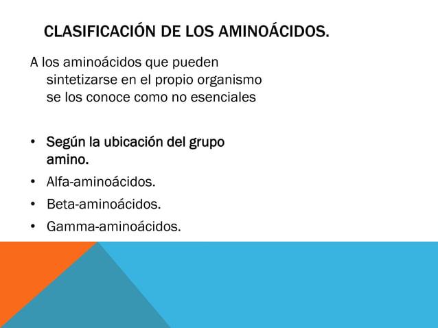 CLASIFICACIÓN DE LOS AMINOÁCIDOS. A los aminoácidos que pueden sintetizarse en el propio organismo se los conoce como no e...