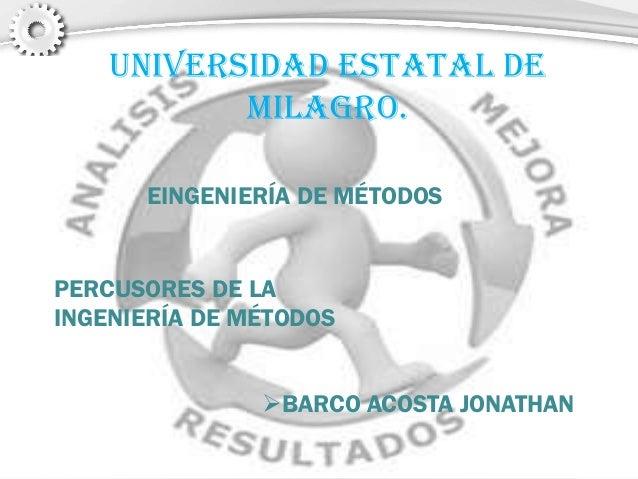 UNIVERSIDAD ESTATAL DE MILAGRO. EINGENIERÍA DE MÉTODOS PERCUSORES DE LA INGENIERÍA DE MÉTODOS BARCO ACOSTA JONATHAN