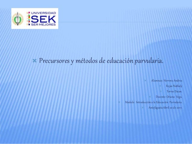  Precursores y métodos de educación parvularia.  Alumnas: Herrera Andrea  Rojas Nathaly  Torres Daian.  Docente: Oria...