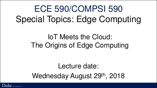 ECE 590/COMPSI 590 Special Topics: Edge Computing Lecture date: Wednesday August 29th, 2018 IoT Meets the Cloud: The Origi...