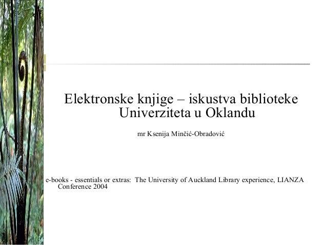 Elektronske knjige – iskustva biblioteke Univerziteta u Oklandu mr Ksenija Minčić-Obradović e-books - essentials or extras...