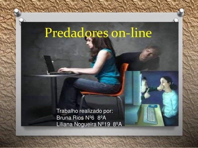 Predadores on-line Trabalho realizado por: Bruna Rios Nº6 8ºA Liliana Nogueira Nº19 8ºA