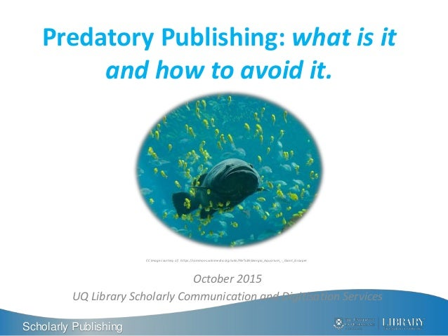 Scholarly Publishing Predatory Publishing: what is it and how to avoid it. October 2015 UQ Library Scholarly Communication...