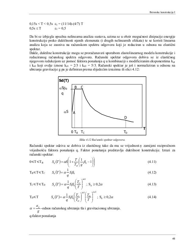 Betonske konstrukcije I 41 0,15s < T < 0,5s ε1 = (11/14)-(4/7) T 0,5s ≤ T ε1 = 0,5 Da bi se izbjegla opsežna nelinearna an...