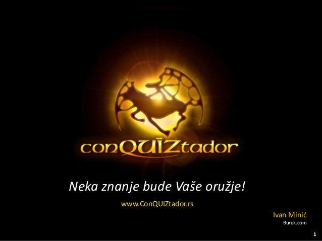 Neka znanje bude Vaše oružje! www.ConQUIZtador.rs Ivan Minić Burek.com 1
