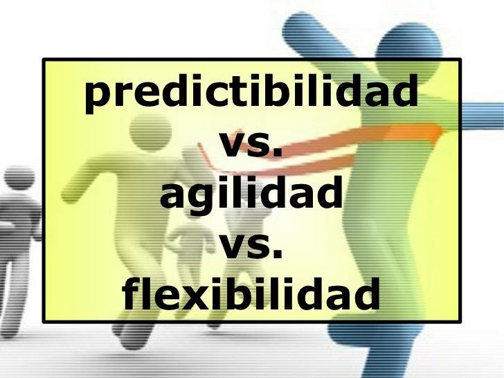 predictibilidad      vs.   agilidad      vs. flexibilidad