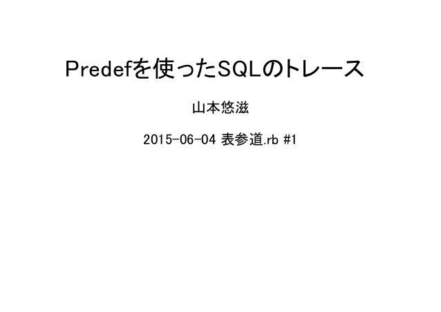 Predefを使ったSQLのトレース 山本悠滋 2015-06-04 表参道.rb #1