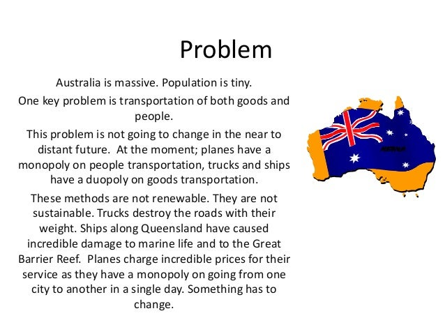 Problem Australia is massive. Population is tiny. One key problem is transportation of both goods and people. This problem...