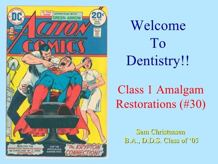 Welcome      To   Dentistry!! Class 1 Amalgam Restorations (#30)      Sam Christensen  B.A., D.D.S. Class of '05
