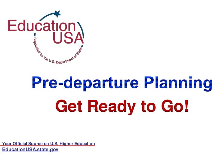 Your Official Source on U.S. Higher Education<br />Pre-departure Planning<br />Get Ready to Go!<br />EducationUSA.state.go...