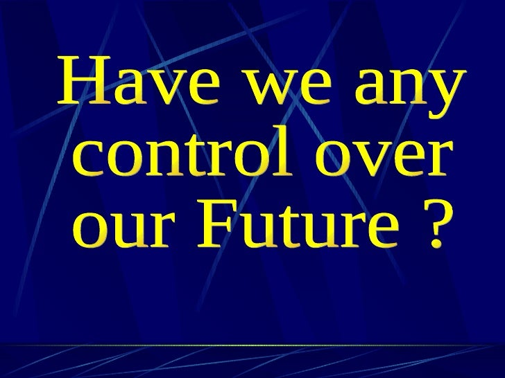 Have we any  control over  our Future ?