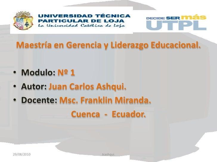 Maestría en Gerencia y Liderazgo Educacional.<br />Modulo:Nº 1<br />Autor: Juan Carlos Ashqui.<br />Docente:Msc. Franklin ...
