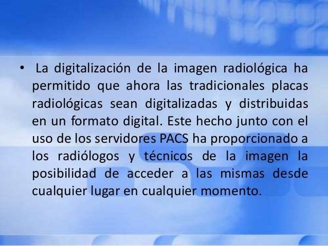 • La digitalización de la imagen radiológica ha permitido que ahora las tradicionales placas radiológicas sean digitalizad...