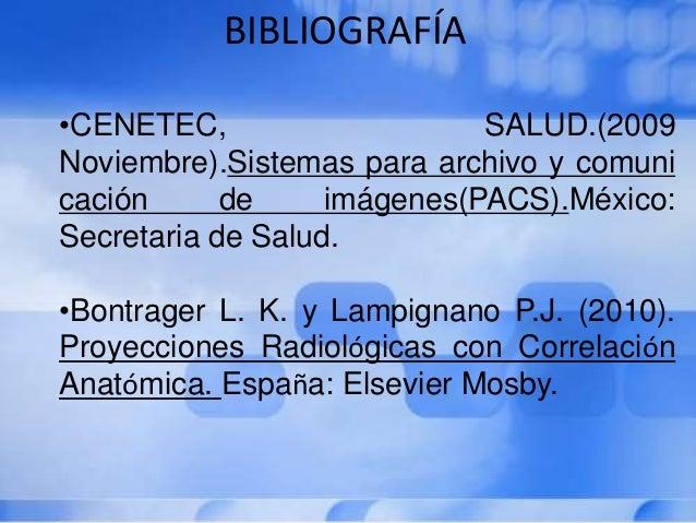 BIBLIOGRAFÍA •CENETEC, SALUD.(2009 Noviembre).Sistemas para archivo y comuni cación de imágenes(PACS).México: Secretaria d...