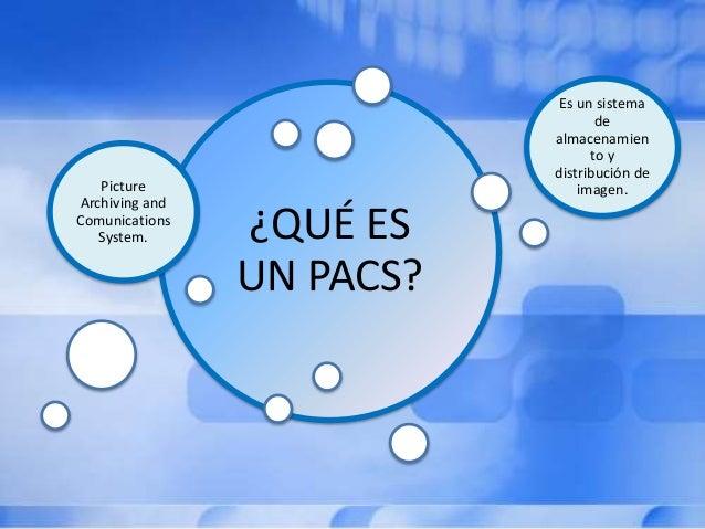 ¿QUÉ ES UN PACS? Picture Archiving and Comunications System. Es un sistema de almacenamien to y distribución de imagen.