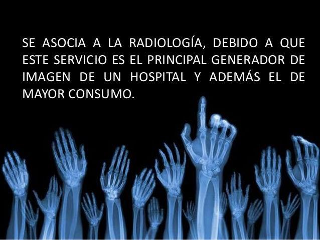 SE ASOCIA A LA RADIOLOGÍA, DEBIDO A QUE ESTE SERVICIO ES EL PRINCIPAL GENERADOR DE IMAGEN DE UN HOSPITAL Y ADEMÁS EL DE MA...