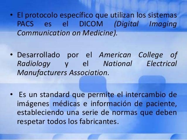 • El protocolo específico que utilizan los sistemas PACS es el DICOM (Digital Imaging Communication on Medicine). • Desarr...