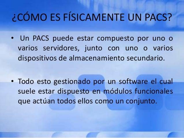 ¿CÓMO ES FÍSICAMENTE UN PACS? • Un PACS puede estar compuesto por uno o varios servidores, junto con uno o varios disposit...