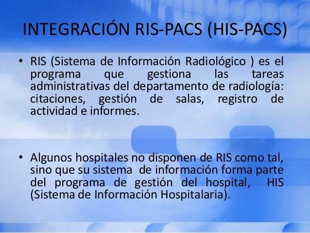 INTEGRACIÓN RIS-PACS (HIS-PACS) • RIS (Sistema de Información Radiológico ) es el programa que gestiona las tareas adminis...
