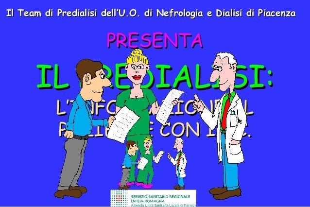 Il Team di Predialisi dell'U.O. di Nefrologia e Dialisi di Piacenza  PRESENTA  IL PREDIALISI: L'INFORMAZIONE AL PAZIENTE C...