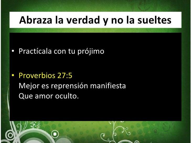 Abraza la verdad y no la sueltes<br />Practícala con tu prójimo<br />Proverbios 27:5Mejor es reprensión manifiesta Que amo...