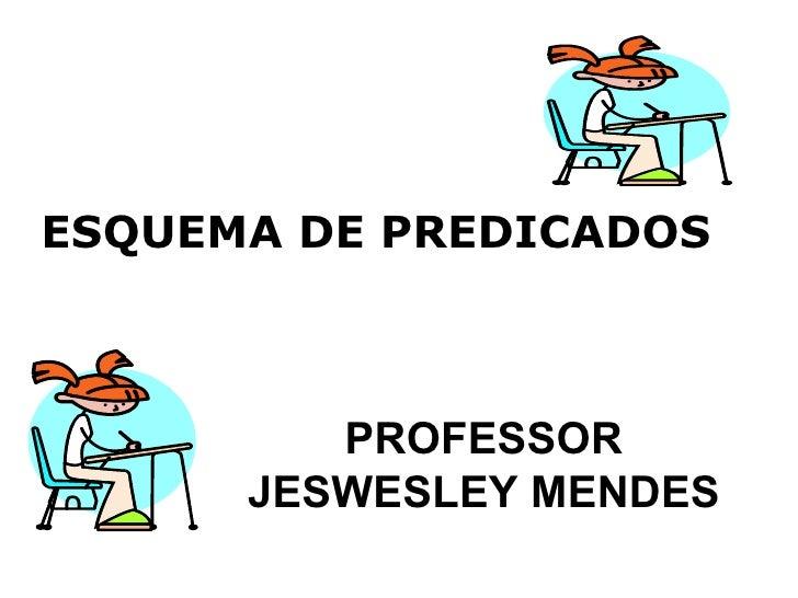 PROFESSOR JESWESLEY MENDES ESQUEMA DE PREDICADOS