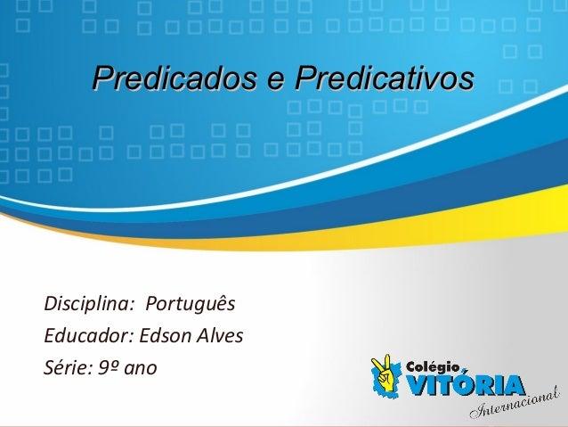 Crateús/CE Predicados e PredicativosPredicados e Predicativos Disciplina: Português Educador: Edson Alves Série: 9º ano