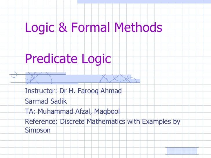 Logic & Formal Methods Predicate Logic Instructor: Dr H. Farooq Ahmad Sarmad Sadik TA: Muhammad Afzal, Maqbool Reference: ...