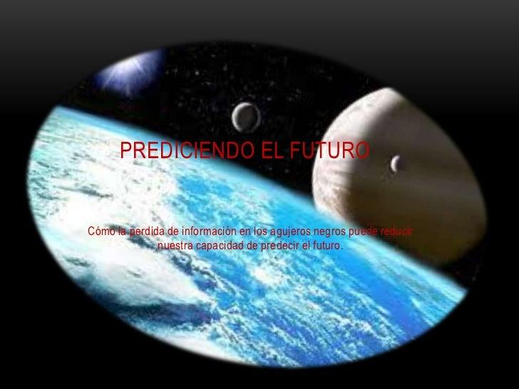 PREDICIENDO EL FUTUROCómo la perdida de información en los agujeros negros puede reducir              nuestra capacidad de...