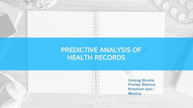 PREDICTIVE ANALYSIS OF HEALTH RECORDS Umang Shukla Pranay Sharma Krishnan Iyer Monica