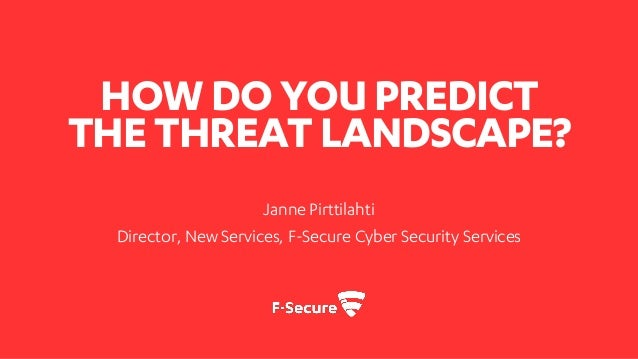 HOWDOYOUPREDICT THETHREAT LANDSCAPE? Janne Pirttilahti Director, New Services, F-Secure Cyber Security Services