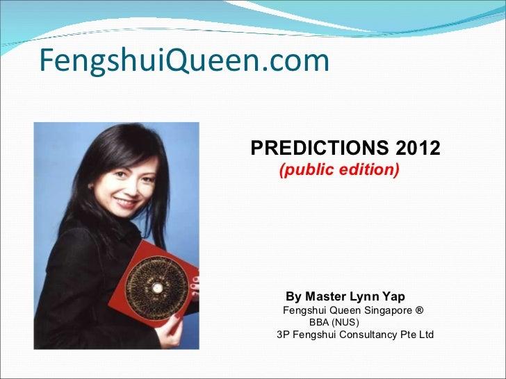 FengshuiQueen.com <ul><li>PREDICTIONS 2012 </li></ul><ul><li>(public edition) </li></ul><ul><li>By Master Lynn Yap </li></...