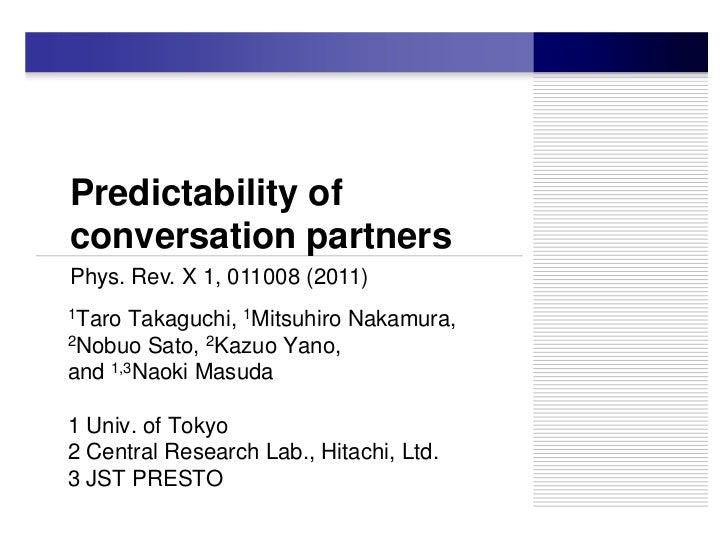 Predictability ofconversation partnersPhys. Rev. X 1, 011008 (2011)1Taro  Takaguchi, 1Mitsuhiro Nakamura,2Nobuo Sato, 2Kaz...