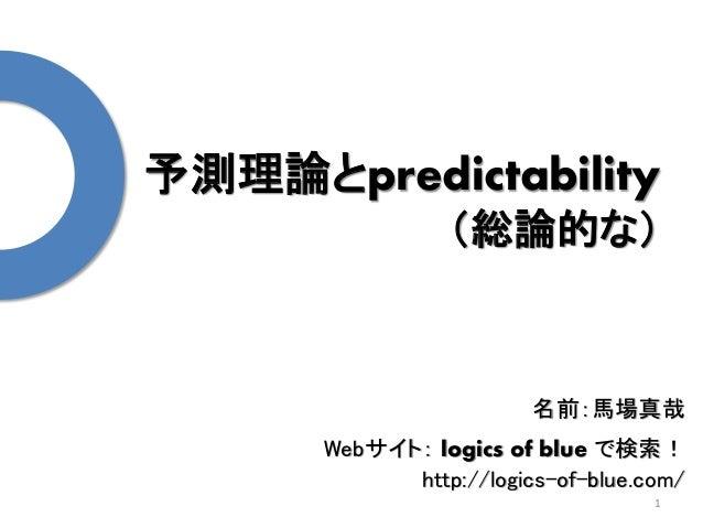 予測理論とpredictability (総論的な) 1 名前:馬場真哉 Webサイト: logics of blue で検索! http://logics-of-blue.com/