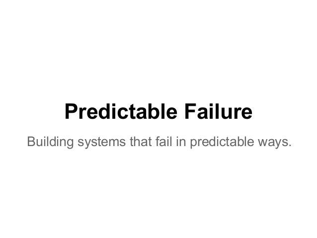 Predictable FailureBuilding systems that fail in predictable ways.