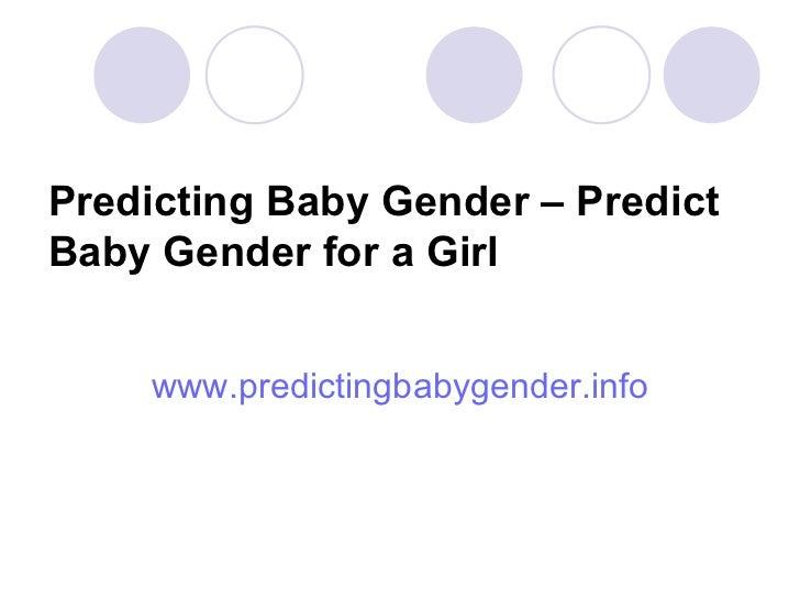 Predicting Baby Gender – Predict Baby Gender for a Girl <ul><li>www.predictingbabygender.info </li></ul>