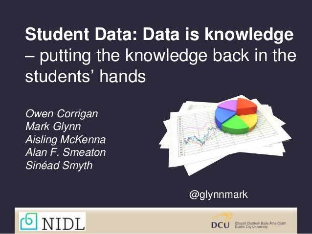 Student Data: Data is knowledge – putting the knowledge back in the students' hands Owen Corrigan Mark Glynn Aisling McKen...