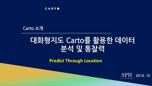 대화형지도 Carto를 활용한 데이터 분석 및 통찰력 Carto 소개 2016. 10 Predict Through Location
