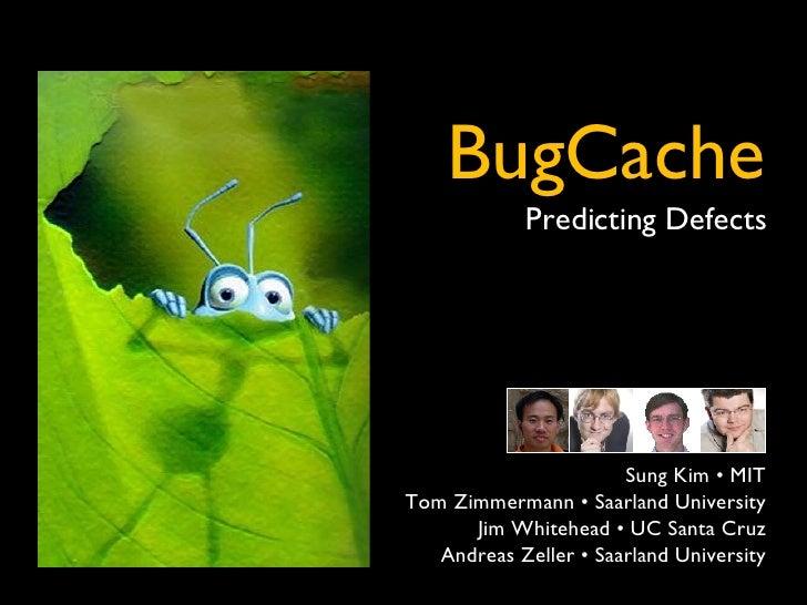 ` BugCache Predicting Defects Sung Kim • MIT Tom Zimmermann • Saarland University Jim Whitehead • UC Santa Cruz Andreas Ze...