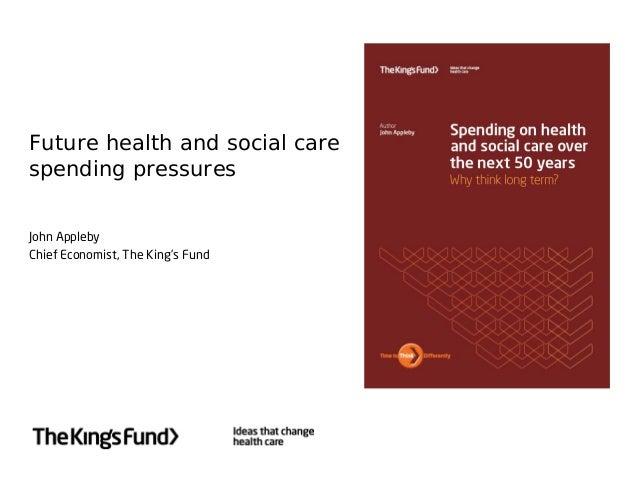 Future health and social carespending pressuresJohn ApplebyChief Economist, The King's Fund