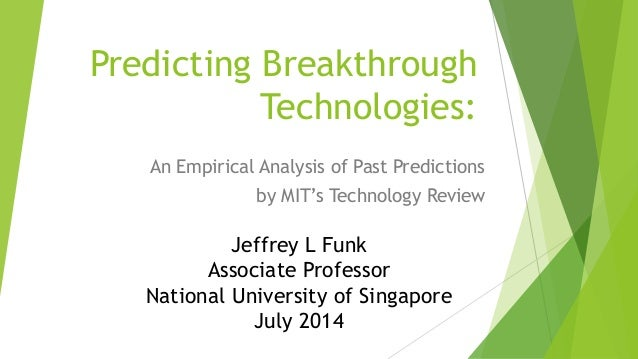Predicting Breakthrough Technologies: An Empirical Analysis of Past Predictions by MIT's Technology Review Jeffrey L Funk ...