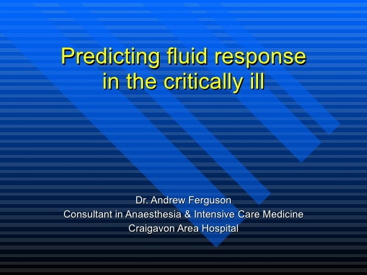 Predicting fluid response in the critically ill Dr. Andrew Ferguson Consultant in Anaesthesia & Intensive Care Medicine Cr...