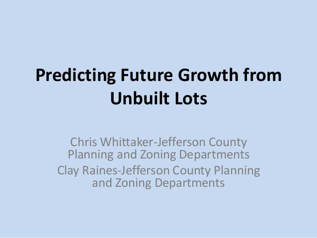 Predicting Future Growth from Unbuilt Lots Chris Whittaker-Jefferson County Planning and Zoning Departments Clay Raines-Je...