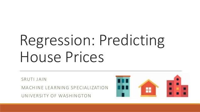 Regression: Predicting House Prices SRUTI JAIN MACHINE LEARNING SPECIALIZATION UNIVERSITY OF WASHINGTON