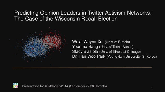Predicting Opinion Leaders in Twitter Activism Networks:  The Case of the Wisconsin Recall Election  Weiai Wayne Xu (Univ....