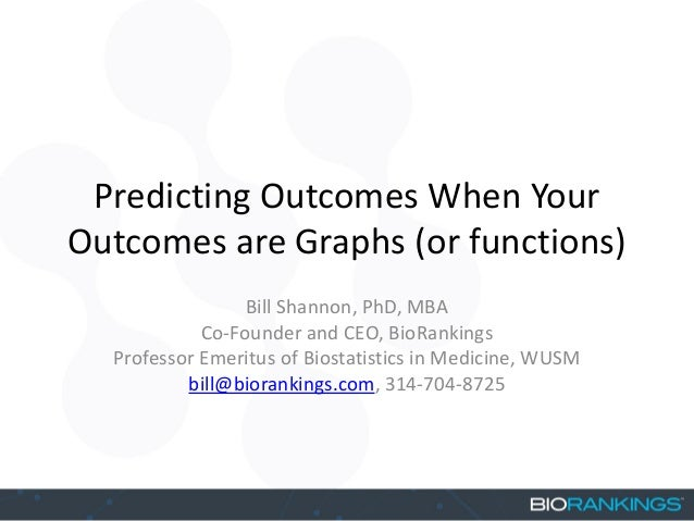 Predicting Outcomes When Your Outcomes are Graphs (or functions) Bill Shannon, PhD, MBA Co-Founder and CEO, BioRankings Pr...